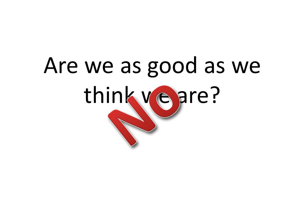Are we as good as we think we are