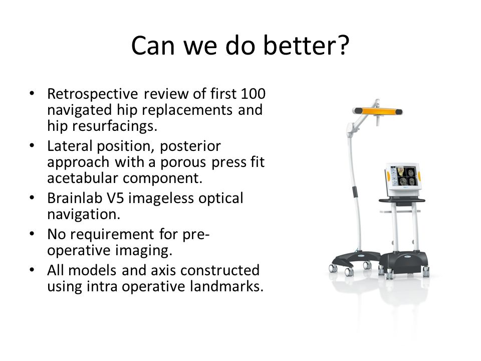 Can we do better Retrospective review of first 100 navigated hip replacements and hip resurfacings.
