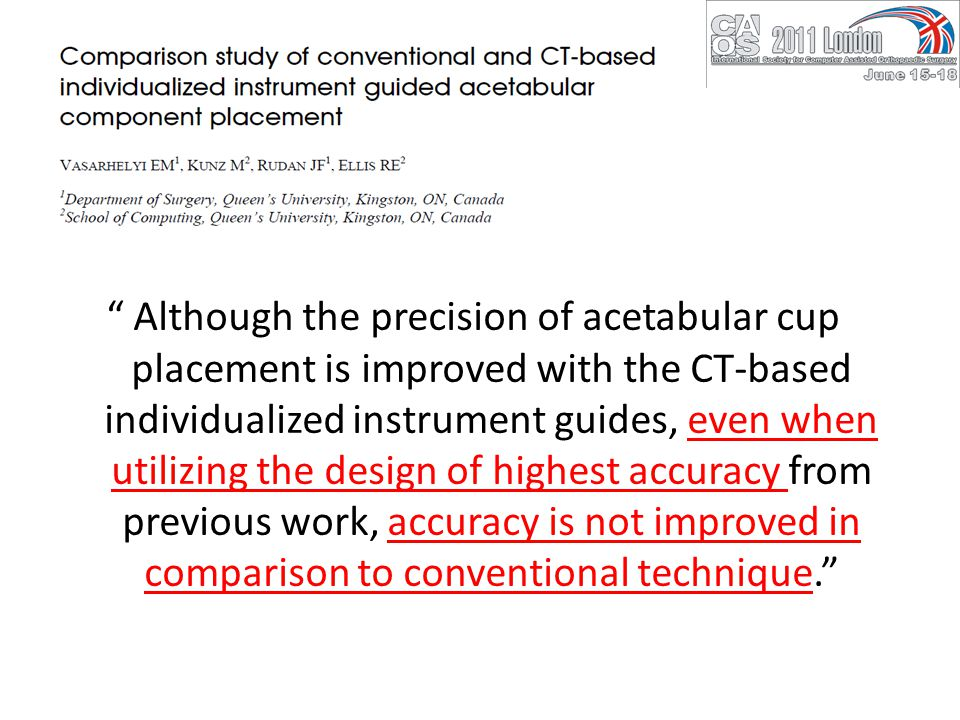 Although the precision of acetabular cup placement is improved with the CT-based individualized instrument guides, even when utilizing the design of highest accuracy from previous work, accuracy is not improved in comparison to conventional technique.