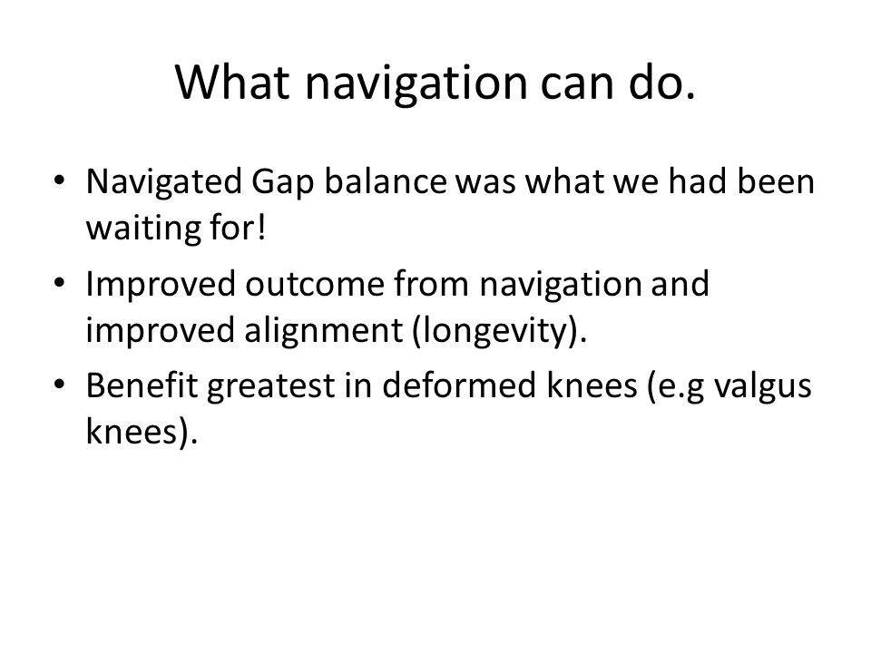 What navigation can do. Navigated Gap balance was what we had been waiting for! Improved outcome from navigation and improved alignment (longevity).