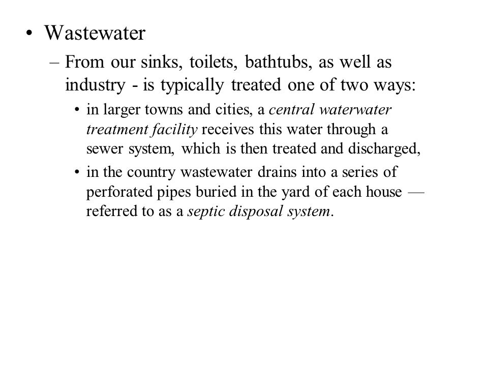 Wastewater From our sinks, toilets, bathtubs, as well as industry - is typically treated one of two ways:
