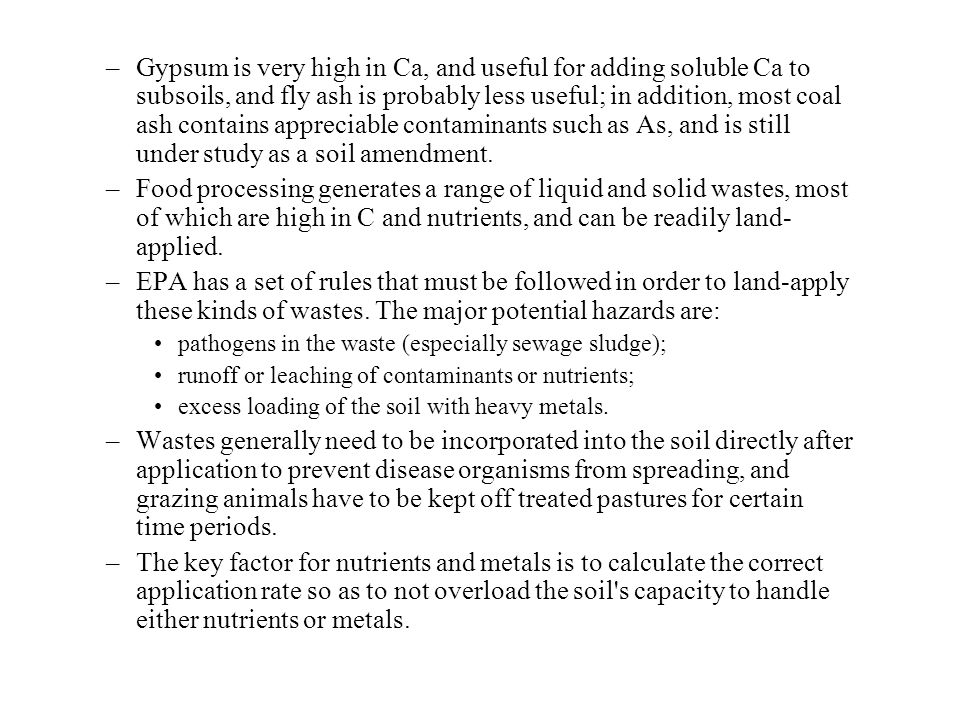Gypsum is very high in Ca, and useful for adding soluble Ca to subsoils, and fly ash is probably less useful; in addition, most coal ash contains appreciable contaminants such as As, and is still under study as a soil amendment.
