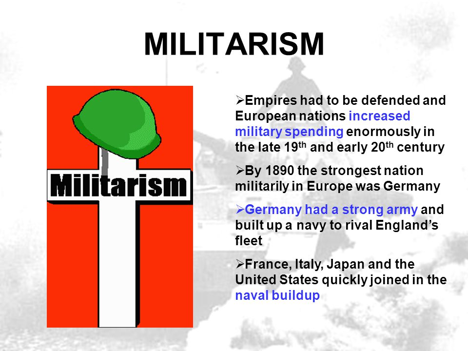 MILITARISM Empires had to be defended and European nations increased military spending enormously in the late 19th and early 20th century.