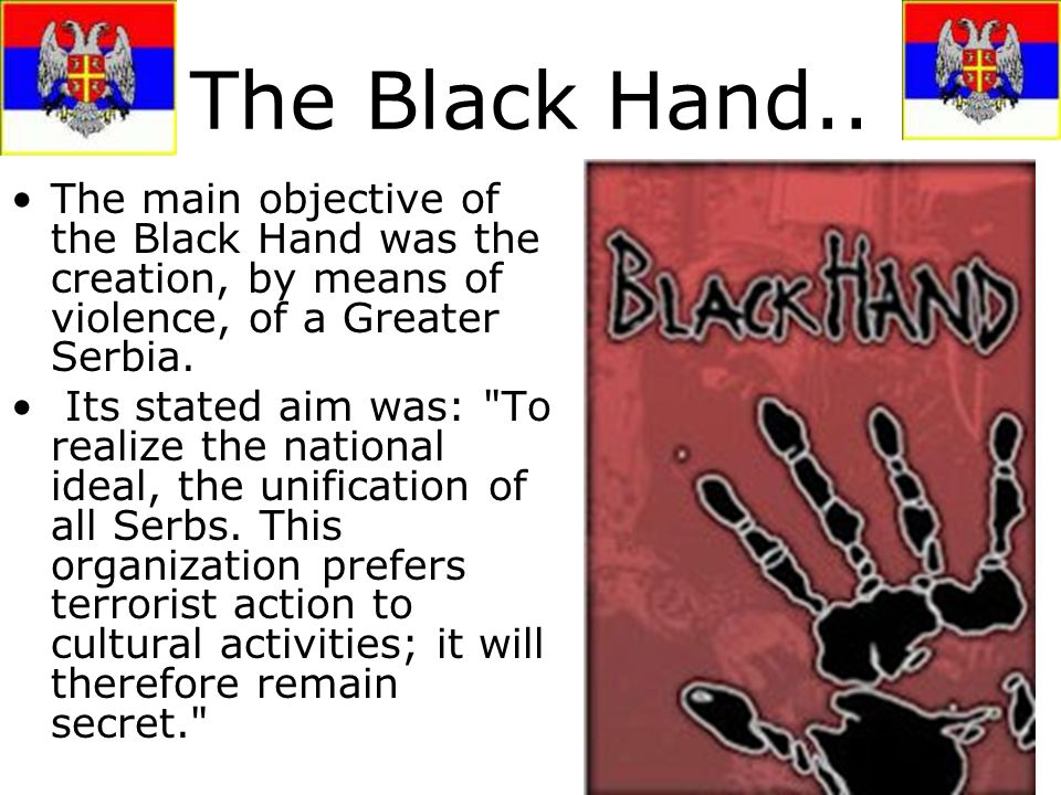 The Black Hand.. The main objective of the Black Hand was the creation, by means of violence, of a Greater Serbia.