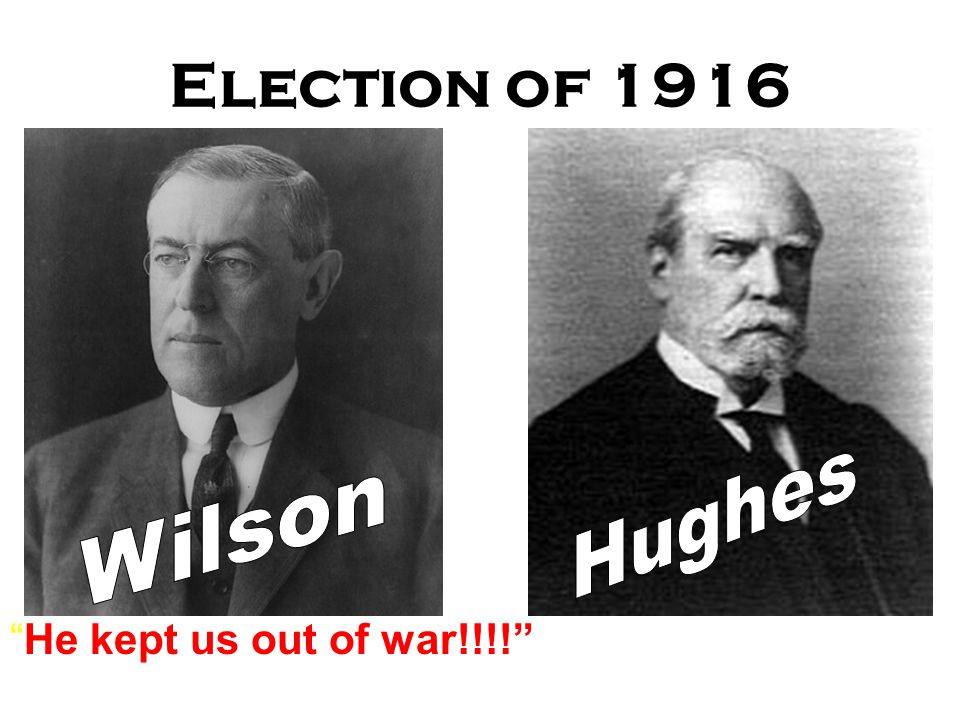 Election of 1916 Hughes Wilson He kept us out of war!!!!