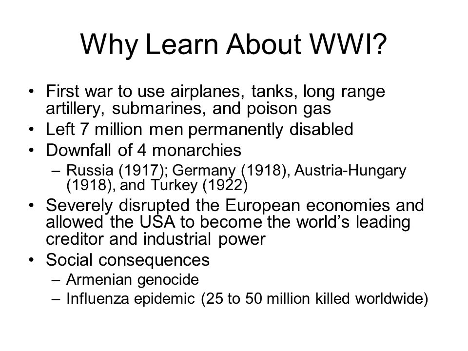 Why Learn About WWI First war to use airplanes, tanks, long range artillery, submarines, and poison gas.