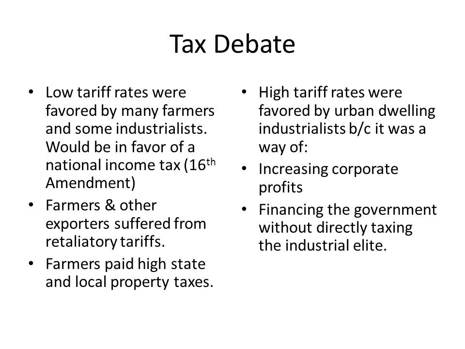 Tax Debate Low tariff rates were favored by many farmers and some industrialists. Would be in favor of a national income tax (16th Amendment)