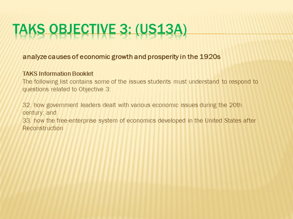 TAKS Objective 3: (US13A) analyze causes of economic growth and prosperity in the 1920s. TAKS Information Booklet.