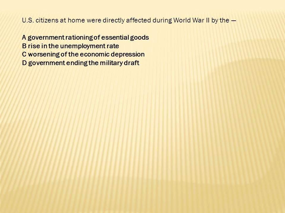 U.S. citizens at home were directly affected during World War II by the —