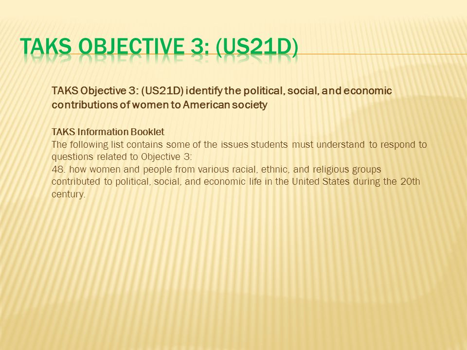 TAKS Objective 3: (US21D) TAKS Objective 3: (US21D) identify the political, social, and economic contributions of women to American society.