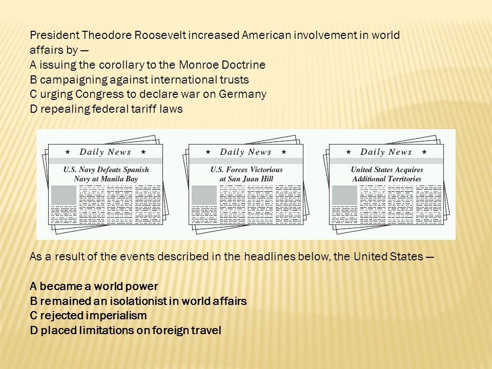 President Theodore Roosevelt increased American involvement in world affairs by —