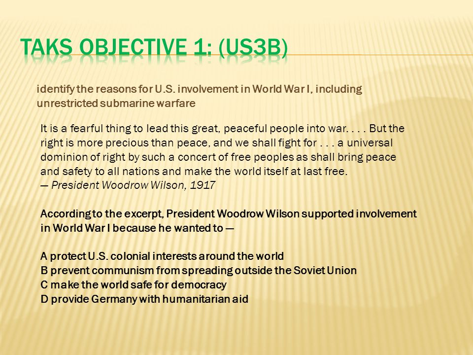 TAKS Objective 1: (US3B) identify the reasons for U.S. involvement in World War I, including unrestricted submarine warfare.