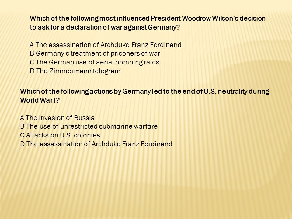 Which of the following most influenced President Woodrow Wilson's decision to ask for a declaration of war against Germany