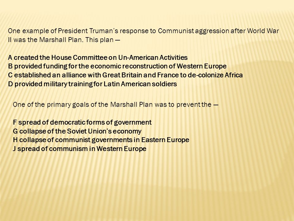 One example of President Truman's response to Communist aggression after World War II was the Marshall Plan. This plan —
