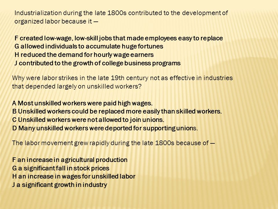 Industrialization during the late 1800s contributed to the development of organized labor because it —