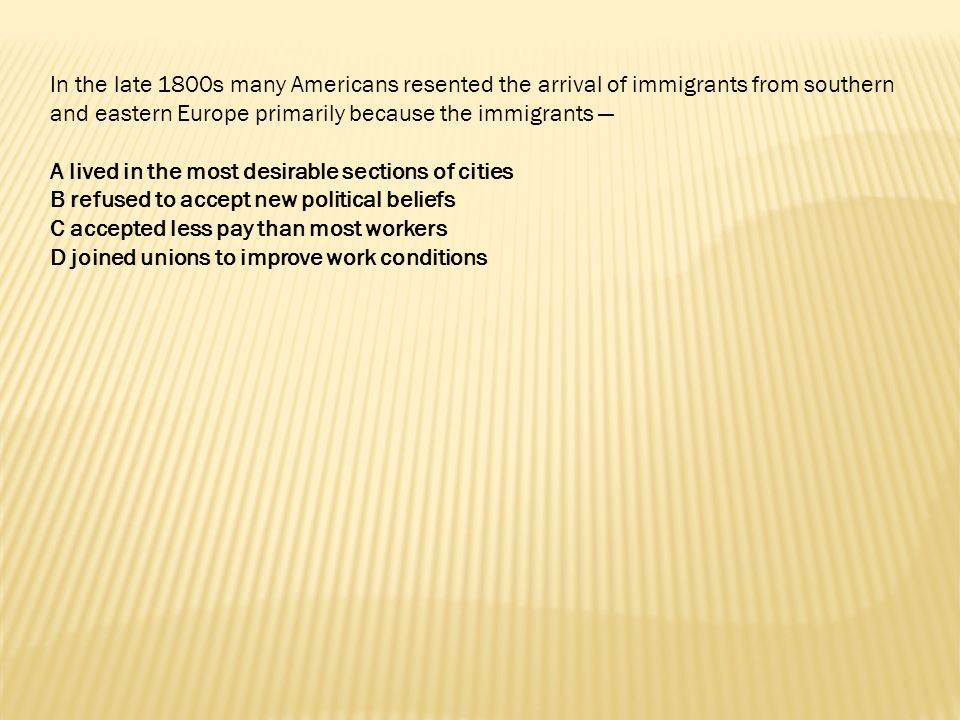 In the late 1800s many Americans resented the arrival of immigrants from southern and eastern Europe primarily because the immigrants —