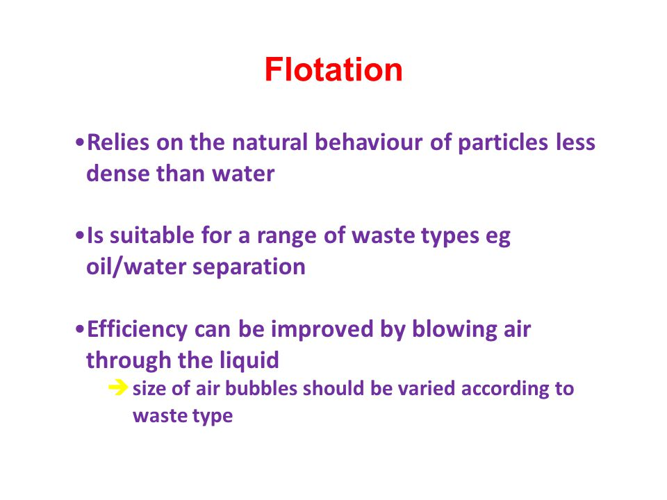 Flotation Relies on the natural behaviour of particles less dense than water. Is suitable for a range of waste types eg oil/water separation.