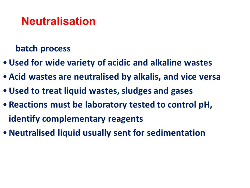 Neutralisation Used for wide variety of acidic and alkaline wastes