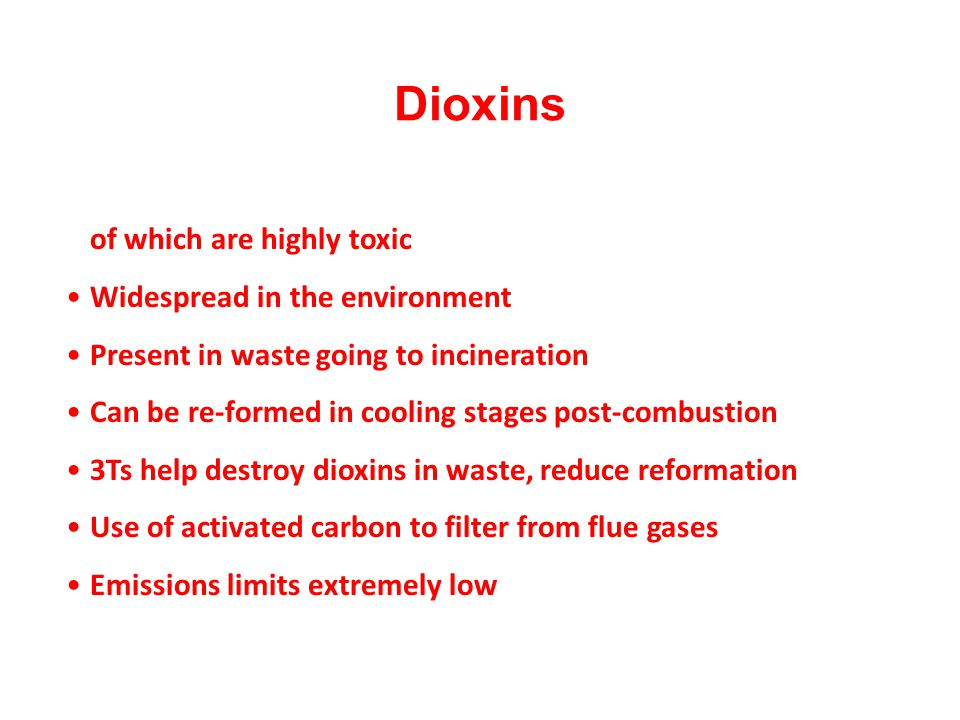 Dioxins Family of around 200 chlorinated organic compounds, a few of which are highly toxic. Widespread in the environment.