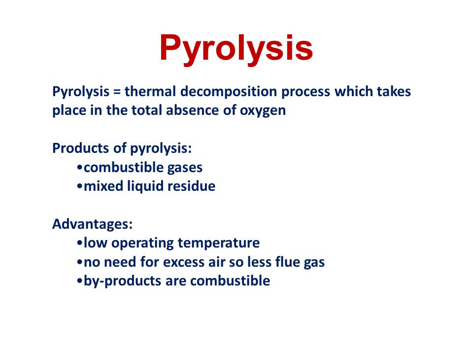 Pyrolysis Pyrolysis = thermal decomposition process which takes place in the total absence of oxygen.