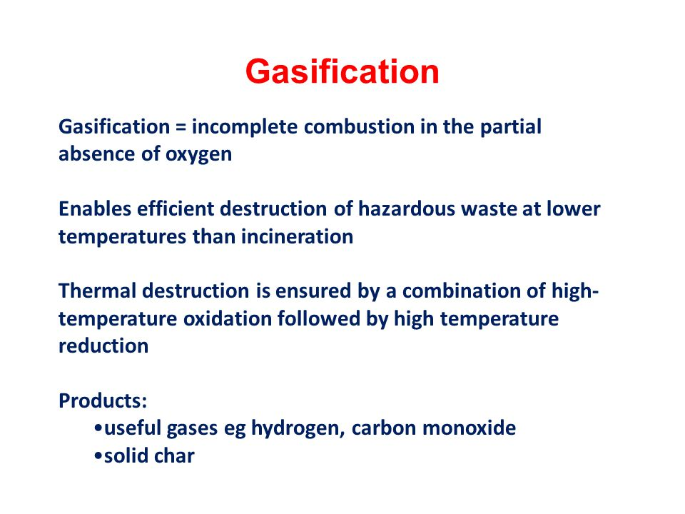 Gasification Gasification = incomplete combustion in the partial absence of oxygen.
