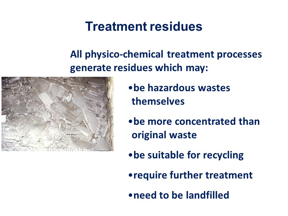 Treatment residues All physico-chemical treatment processes generate residues which may: be hazardous wastes themselves.