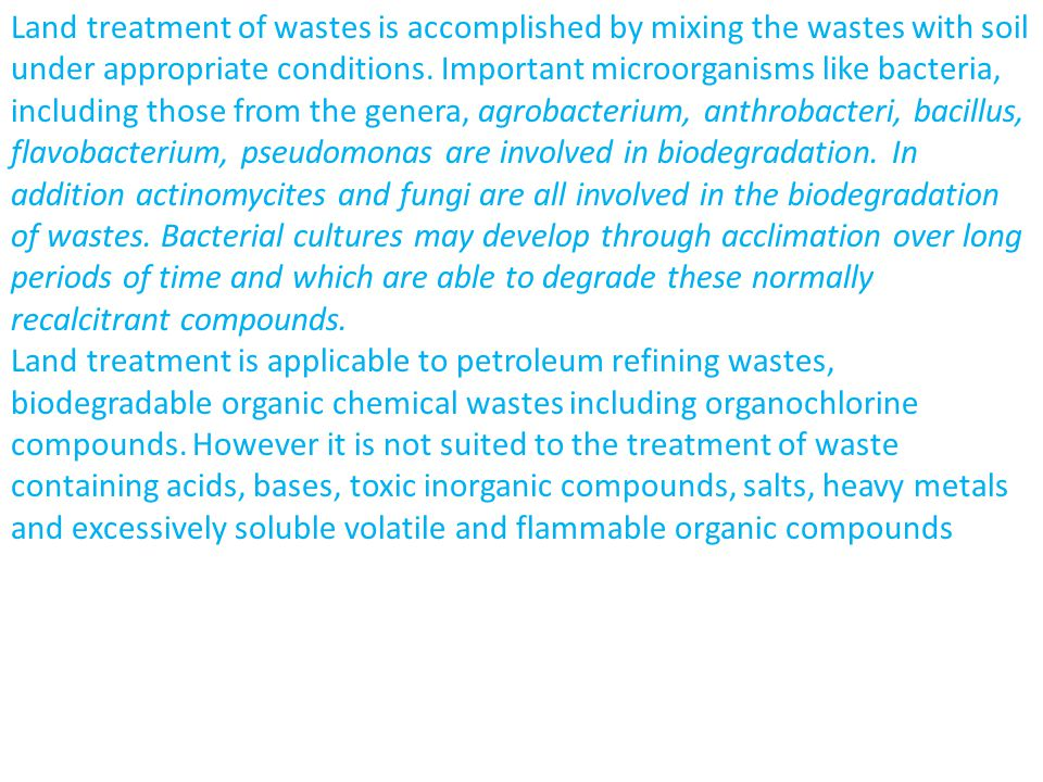 Land treatment of wastes is accomplished by mixing the wastes with soil under appropriate conditions. Important microorganisms like bacteria, including those from the genera, agrobacterium, anthrobacteri, bacillus, flavobacterium, pseudomonas are involved in biodegradation. In addition actinomycites and fungi are all involved in the biodegradation of wastes. Bacterial cultures may develop through acclimation over long periods of time and which are able to degrade these normally recalcitrant compounds.