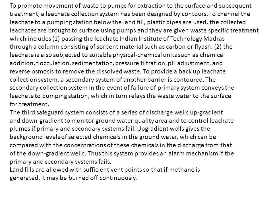 To promote movement of waste to pumps for extraction to the surface and subsequent treatment, a leachate collection system has been designed by contours. To channel the leachate to a pumping station below the land fill, plastic pipes are used, the collected leachates are brought to surface using pumps and they are given waste specific treatment which includes (1) passing the leachate Indian Institute of Technology Madras