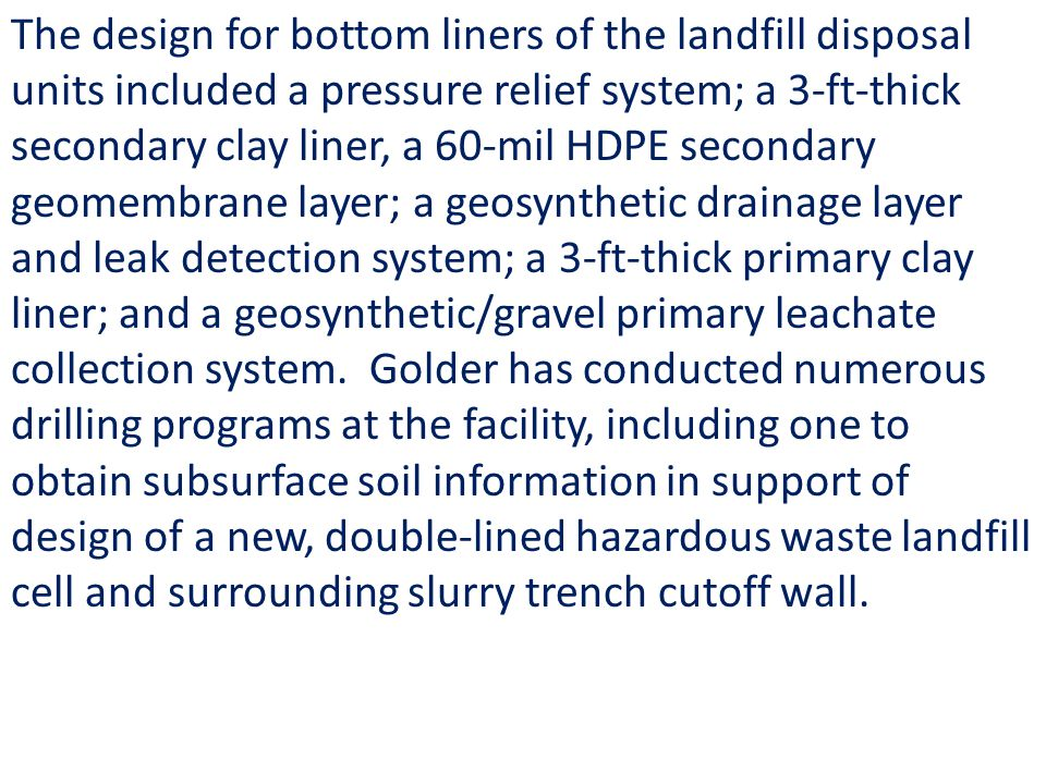 The design for bottom liners of the landfill disposal units included a pressure relief system; a 3-ft-thick secondary clay liner, a 60-mil HDPE secondary geomembrane layer; a geosynthetic drainage layer and leak detection system; a 3-ft-thick primary clay liner; and a geosynthetic/gravel primary leachate collection system. Golder has conducted numerous drilling programs at the facility, including one to obtain subsurface soil information in support of design of a new, double-lined hazardous waste landfill cell and surrounding slurry trench cutoff wall.