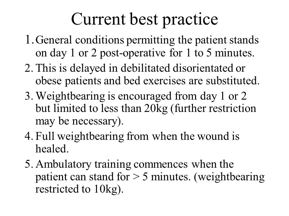 Current best practice 1. General conditions permitting the patient stands on day 1 or 2 post-operative for 1 to 5 minutes.