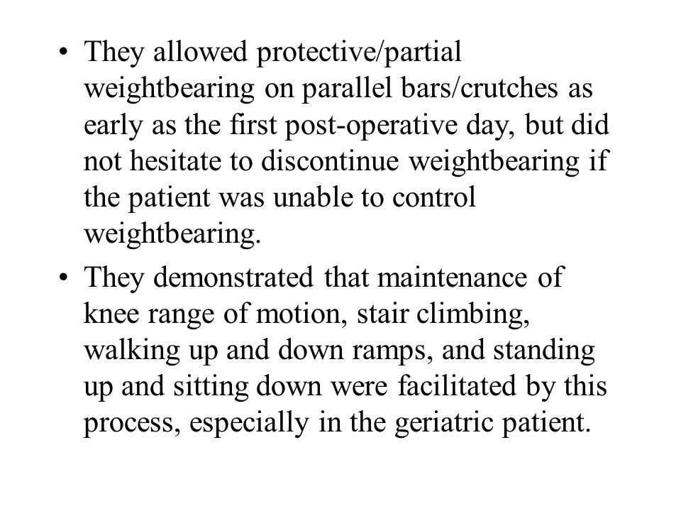 They allowed protective/partial weightbearing on parallel bars/crutches as early as the first post-operative day, but did not hesitate to discontinue weightbearing if the patient was unable to control weightbearing.