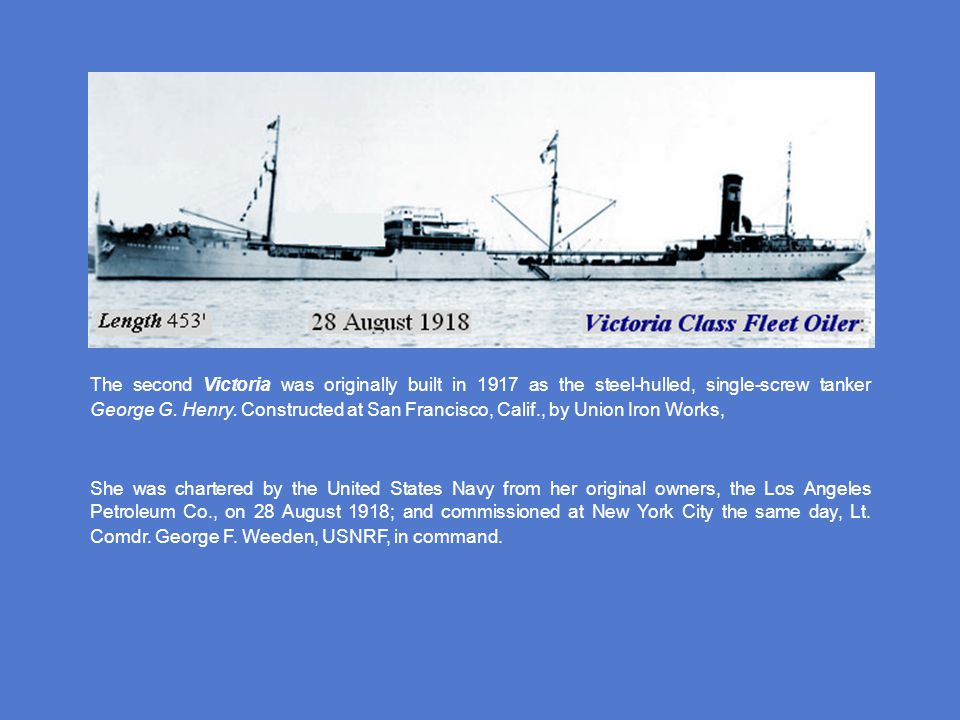 The second Victoria was originally built in 1917 as the steel-hulled, single-screw tanker George G. Henry. Constructed at San Francisco, Calif., by Union Iron Works,