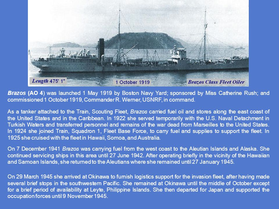 Brazos (AO 4) was launched 1 May 1919 by Boston Navy Yard; sponsored by Miss Catherine Rush; and commissioned 1 October 1919, Commander R. Werner, USNRF, in command.