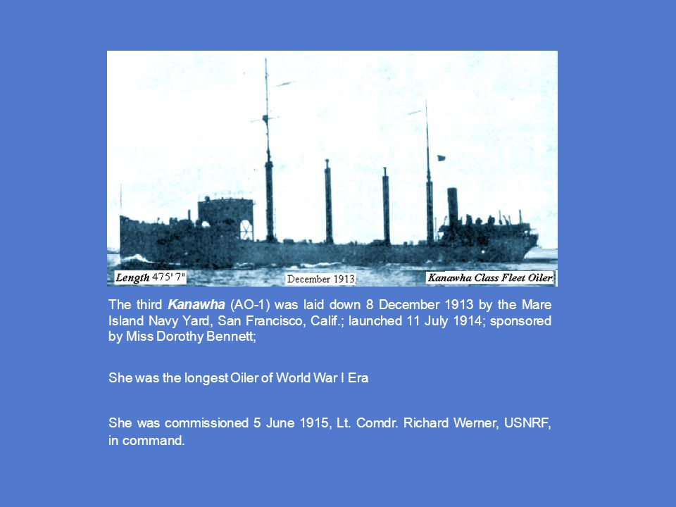 The third Kanawha (AO-1) was laid down 8 December 1913 by the Mare Island Navy Yard, San Francisco, Calif.; launched 11 July 1914; sponsored by Miss Dorothy Bennett;