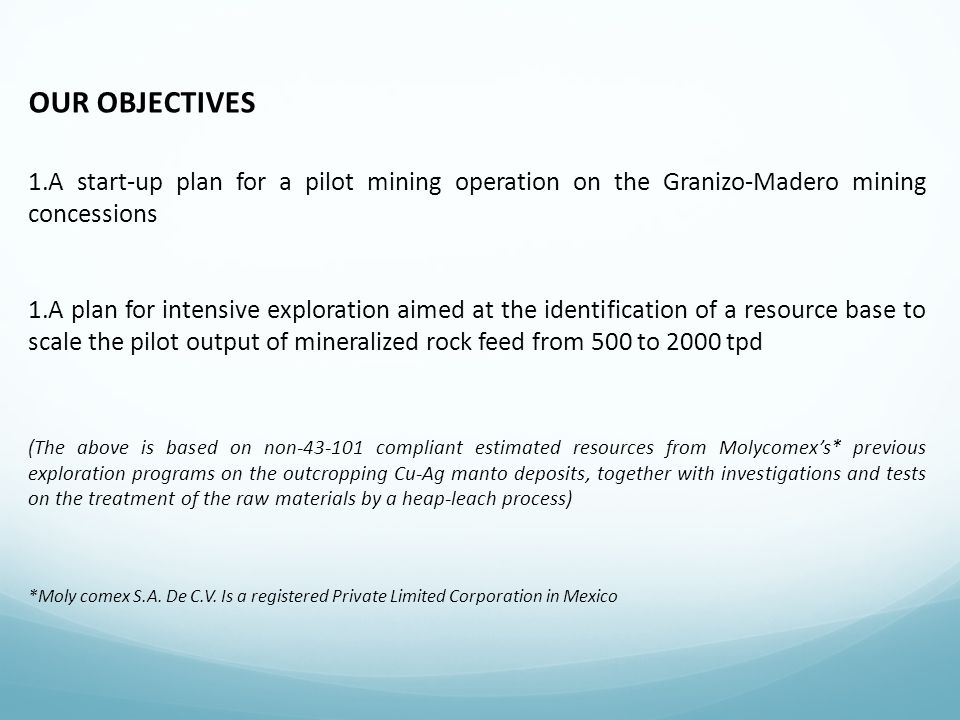 OUR OBJECTIVES A start-up plan for a pilot mining operation on the Granizo-Madero mining concessions.