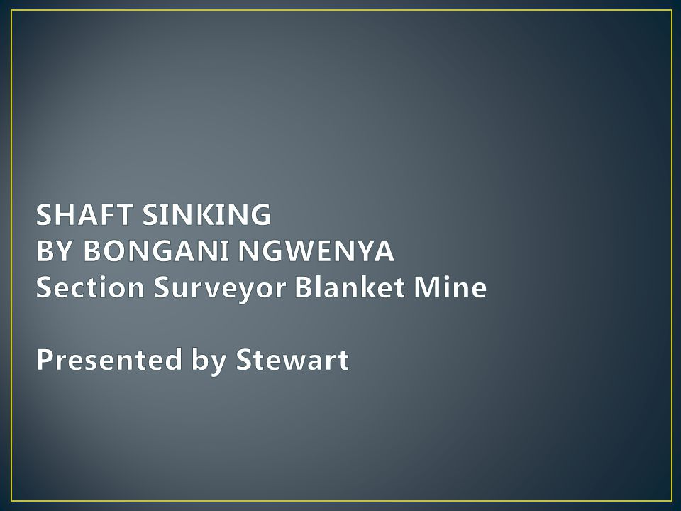 SHAFT SINKING BY BONGANI NGWENYA Section Surveyor Blanket Mine Presented by Stewart