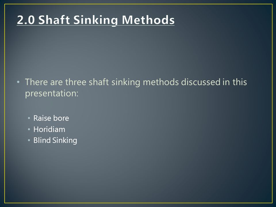 2.0 Shaft Sinking Methods There are three shaft sinking methods discussed in this presentation: Raise bore.