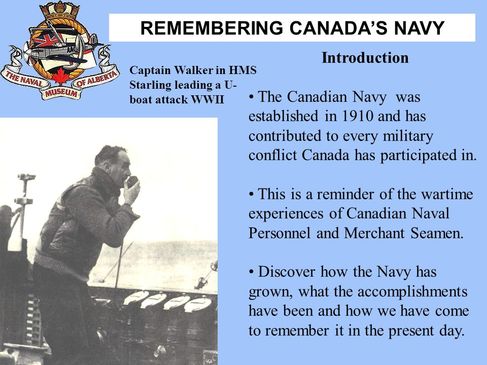 Introduction The Canadian Navy was established in 1910 and has contributed to every military conflict Canada has participated in.
