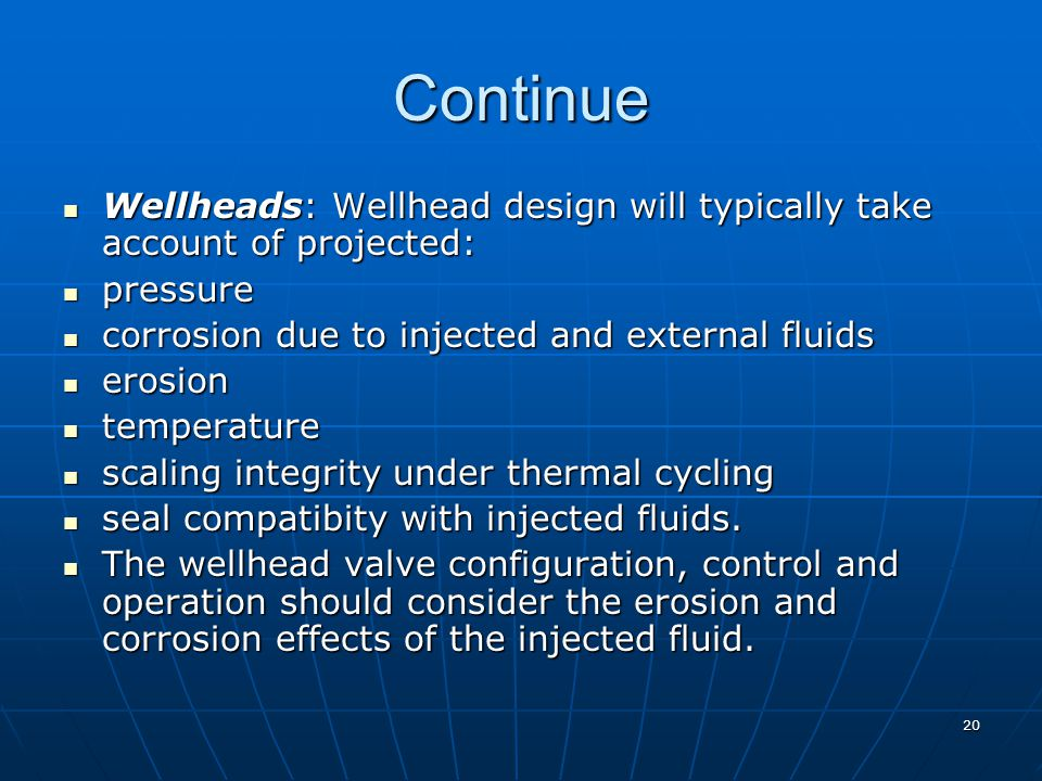 Continue Wellheads: Wellhead design will typically take account of projected: pressure. corrosion due to injected and external fluids.