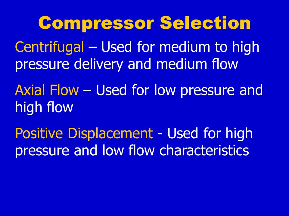 Compressor Selection Centrifugal – Used for medium to high pressure delivery and medium flow. Axial Flow – Used for low pressure and high flow.