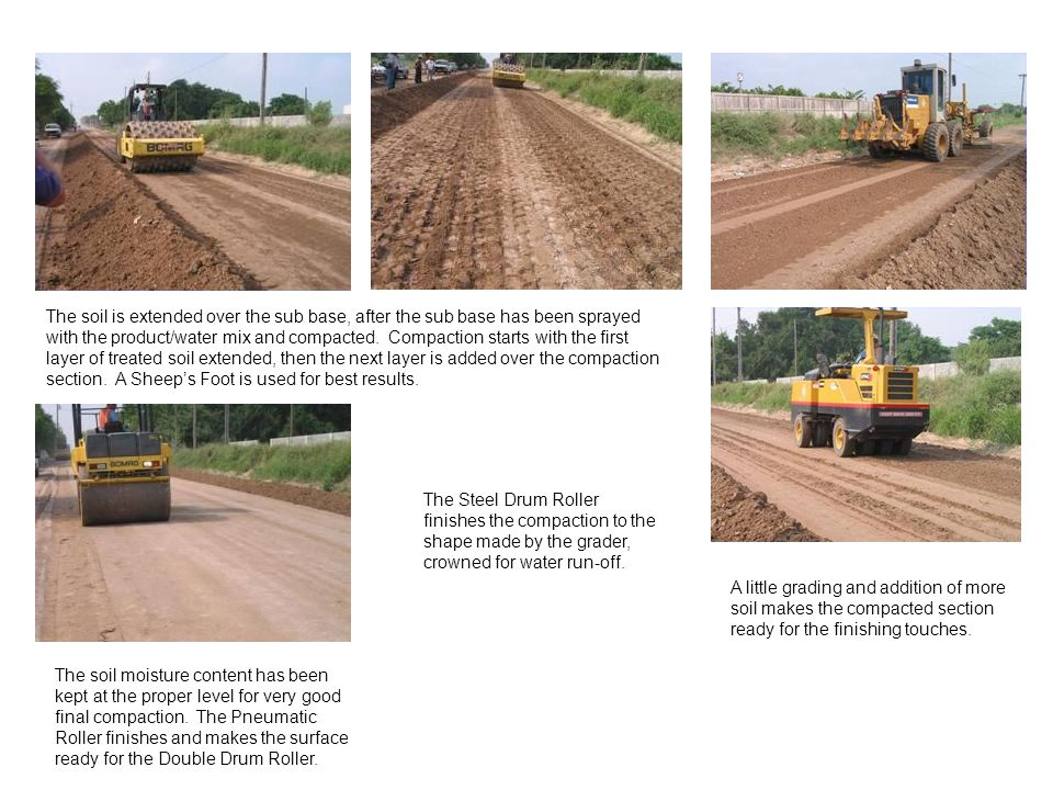 The soil is extended over the sub base, after the sub base has been sprayed with the product/water mix and compacted. Compaction starts with the first layer of treated soil extended, then the next layer is added over the compaction section. A Sheep's Foot is used for best results.