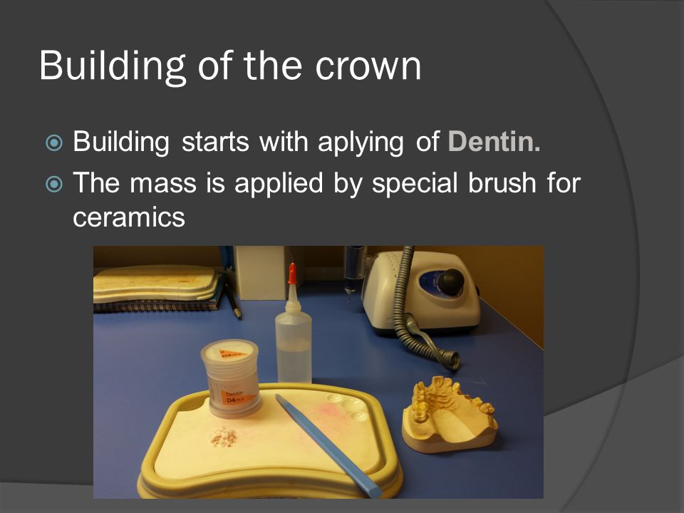Building of the crown Building starts with aplying of Dentin.