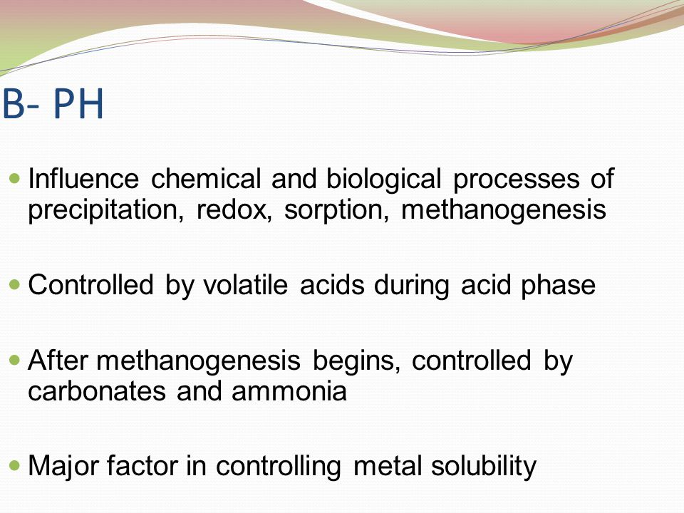 B- PH Influence chemical and biological processes of precipitation, redox, sorption, methanogenesis.