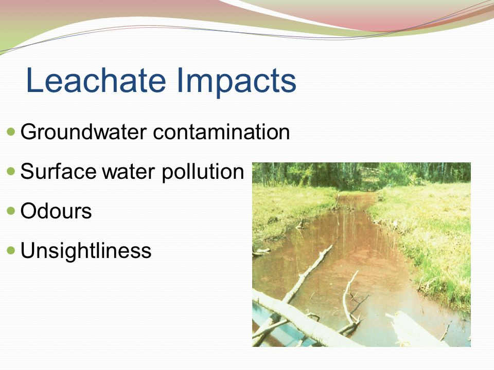 Leachate Impacts Groundwater contamination Surface water pollution