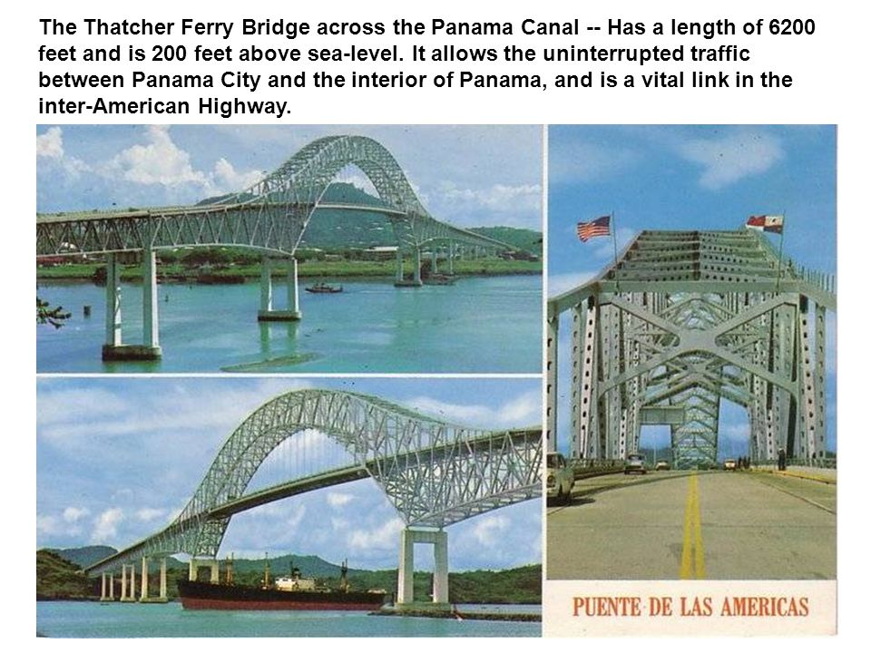The Thatcher Ferry Bridge across the Panama Canal -- Has a length of 6200 feet and is 200 feet above sea-level.