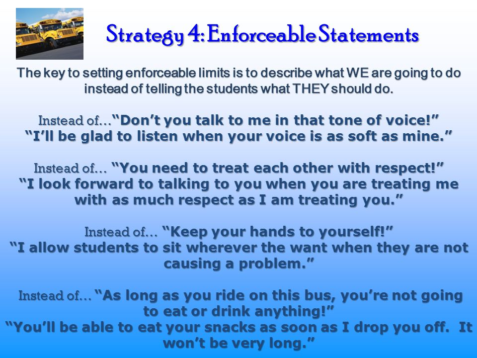 Strategy 4: Enforceable Statements The key to setting enforceable limits is to describe what WE are going to do instead of telling the students what THEY should do.