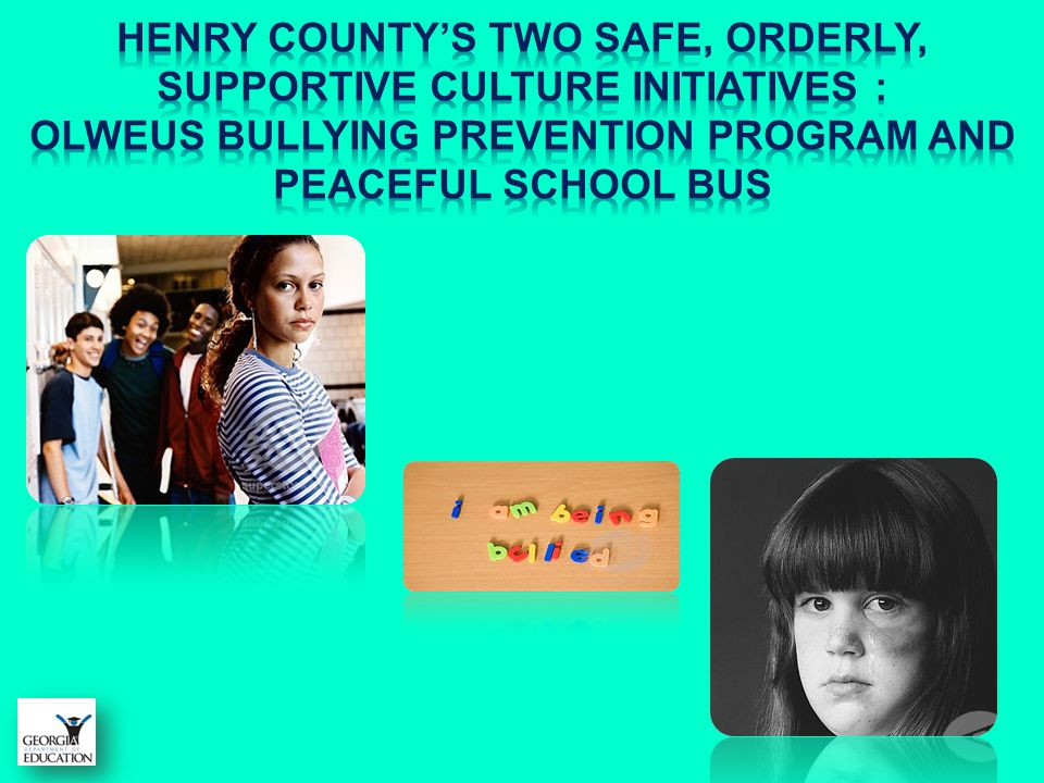 Henry County's Two Safe, ORDERLY, Supportive Culture Initiatives : Olweus Bullying Prevention Program and Peaceful school bus