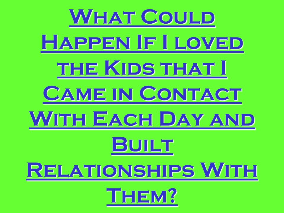 What Could Happen If I loved the Kids that I Came in Contact With Each Day and Built Relationships With Them