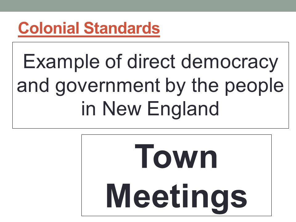 Colonial Standards Example of direct democracy and government by the people in New England.