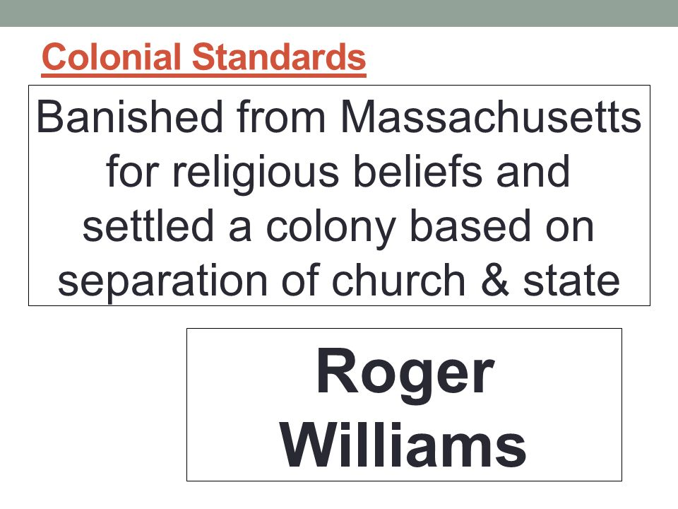 Colonial Standards Banished from Massachusetts for religious beliefs and settled a colony based on separation of church & state.